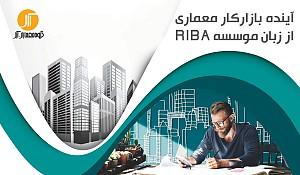 آینده بازار کار معماری از زبان موسسه سلطنتی معماران بریتانیا (RIBA)